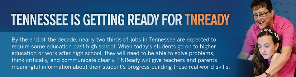 TN Ready banner - By the end of the decade, nearly two-thirds of jobs in Tennessee are expected to require some education past high school. When today's students go on to higher education or work after high school, they will need to be able to solve problems, think critically, and  communicate clearly.  TNReady will give teachers and parents meaningful information about their students' progress building these real-world skills.
